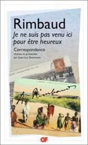 Couverture du livre « Je ne suis pas venu ici pour être heureux ; correspondance » de Arthur Rimbaud aux éditions Flammarion