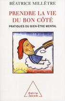 Couverture du livre « Prendre la vie du bon côté ; pratiques du bien-être mental » de Beatrice Milletre aux éditions Odile Jacob