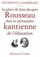 Couverture du livre « La place de Jean-Jacques Rousseau ; Rousseau dans la philosophie kantienne de l'éducation » de Sourento Gambriani aux éditions De L'onde