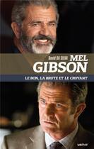 Couverture du livre « Mel Gibson ; le bon, la brute et le croyant » de David Da Silva aux éditions Lettmotif