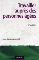 Couverture du livre « Travailler auprès des personnes agées (3e édition) » de Jean-Jacques Amyot aux éditions Dunod