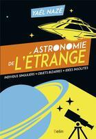 Couverture du livre « Astronomie de l'étrange ; individus singuliers, objets bizarres, idées insolites » de Yael Naze aux éditions Belin