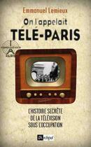 Couverture du livre « On l'appelait Télé-Paris ; l'histoire secrète de la télévision sous l'occupation » de Emmanuel Lemieux aux éditions Archipel