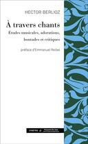 Couverture du livre « À travers chants ; études musicales, adorations, boutades et critiques » de Hector Berlioz aux éditions Symetrie