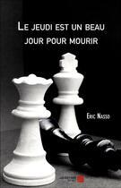 Couverture du livre « Le jeudi est un beau jour pour mourir » de Eric Nasso aux éditions Editions Du Net