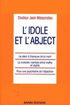 Couverture du livre « L'idole et l'abjecct ; le désir à l'épreuve de la mort, la maladie mentale entre mythe et réalité, pour une psychiatrie de l'abjection » de Jean Maisondieu aux éditions Bayard