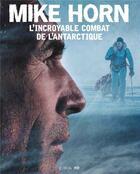 Couverture du livre « Mike Horn, l'incroyable combat de l'Antarctique » de Mike Horn aux éditions Epa