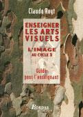 Couverture du livre « Enseigner Les Arts Visuels ; L'Image Au Cycle 3 ; Guide Pour L'Enseignant » de Claude Reyt aux éditions Bordas