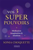 Couverture du livre « Vos 3 super pouvoirs ; méditation, imagination & intuition » de Sonia Choquette aux éditions Exergue