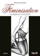 Couverture du livre « Féminisation t.3 : le doigt sur la couture » de Xavier Duvet aux éditions Tabou