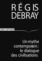 Couverture du livre « Un mythe contemporain: le dialogue des civilisations » de Regis Debray aux éditions Cnrs