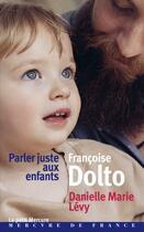 Couverture du livre « Parler juste aux enfants » de Francoise Dolto et Danielle-Marie Levy aux éditions Mercure De France