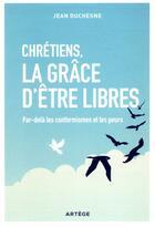 Couverture du livre « Chretiens, la grace d'etre libres - par-dela les conformismes et les peurs » de Jean Duchesne aux éditions Artege