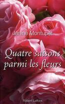 Couverture du livre « Quatre saisons parmi les fleurs (édition 2010) » de Janine Montupet aux éditions Robert Laffont