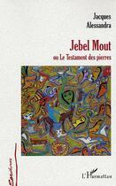 Couverture du livre « Jebel Mout Ou Le Testament Des Pierres » de Jacques Alessandra aux éditions L'harmattan