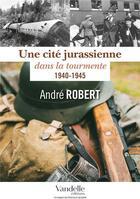 Couverture du livre « Une cité jurassienne dans la tourmente ; 1940-1945 » de Andre Robert aux éditions Emmanuel Vandelle