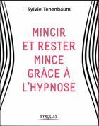 Couverture du livre « Mincir et rester mince grâce à l'hypnose » de Sylvie Tenenbaum aux éditions Eyrolles