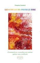 Couverture du livre « Les couleurs pour le dire ; comment se connaître soi-même grâce aux couleurs » de Francoise Cauchard aux éditions Altess