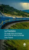Couverture du livre « La frontière ; un voyage autour de la Russie de la Corée du Nord à la Norvège » de Erika Fatland aux éditions Gaia