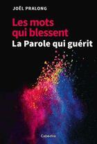 Couverture du livre « Les mots qui blessent ; la parole qui guérit » de Joel Pralong aux éditions Cabedita
