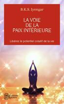 Couverture du livre « La voie de la paix intérieure ; libérez le potentientiel créatif de la vie » de B.K.S. Iyengar aux éditions J'ai Lu