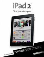 Couverture du livre « Savoir Tout Faire ; Ipad 2 ; Vos Premiers Pas » de Mathieu Lavant aux éditions Oracom