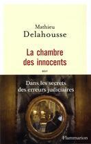 Couverture du livre « La chambre des innocents ; dans les secrets des erreurs judiciaires » de Mathieu Delahousse aux éditions Flammarion