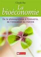 Couverture du livre « Bioeconomie, de la photosynthese a l'industrie, de l'innovation au marche » de Claude Roy aux éditions France Agricole