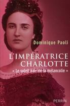 Couverture du livre « L'impératrice Charlotte «le soleil noir de la mélancolie» » de Dominique Paoli aux éditions Perrin