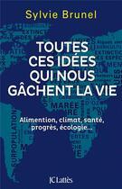 Couverture du livre « Toutes ces idées qui nous gachent la vie ; alimentation, climat, santé, progrès, écologie... » de Sylvie Brunel aux éditions Lattes