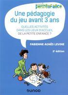 Couverture du livre « Une pédagogie du jeu avant 3 ans ; quelles activités dans les lieux d'accueil de la petite enfance ? (2e édition) » de Fabienne Agnes Levine aux éditions Dunod