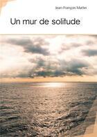 Couverture du livre « Un mur de solitude » de Jean-Francois Mattei aux éditions Publibook