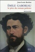 Couverture du livre « Emile Gaboriau ; le père du roman policier » de Jean-Louis Berthet aux éditions Croit Vif