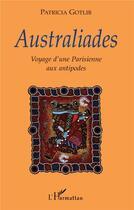 Couverture du livre « Australiades ; Voyage D'Une Parisienne Aux Antipodes » de Patricia Gotlib aux éditions L'harmattan