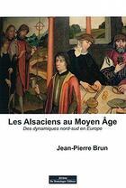 Couverture du livre « Les Alsaciens au moyen-âge ; des dynamiques Nord-Sud en Europe » de Jean-Pierre Brun aux éditions Do Bentzinger