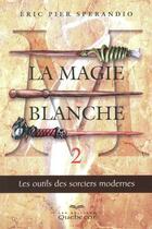 Couverture du livre « La magie blanche t.2 ; les outils des sorciers modernes » de Eric Pierre Sperandio aux éditions Quebecor
