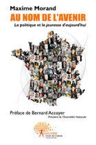 Couverture du livre « Au nom de l'avenir ; la politique et la jeunesse d'aujourd'hui » de Maxime Morand aux éditions Edilivre-aparis