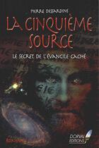 Couverture du livre « La cinquième source ; le secret de l'évangile caché » de Pierre Desjardins aux éditions Dorval