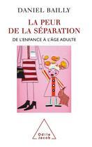 Couverture du livre « La peur de la séparation ; de l'enfance à l'âge adulte » de Daniel Bailly aux éditions Odile Jacob