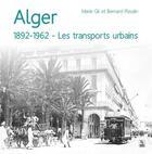 Couverture du livre « Alger 1892-1962 ; les transports urbains » de Marie Gil et Bernard Pleutin aux éditions Editions Sutton