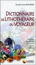 Couverture du livre « Dictionnaire de lithothérapie du voyageur » de Reynald Georges Boschiero aux éditions Ambre