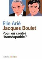 Couverture du livre « Pour ou contre l'homéopathie ? » de Jacques Boulet et Elie Arie aux éditions Mordicus
