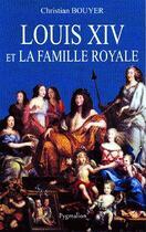 Couverture du livre « Louis XIV et la famille royale » de Christian Bouyer aux éditions Pygmalion