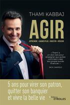 Couverture du livre « Agir ; 5 ans pour virer son patron, quitter son banquier et vivre la belle vie » de Thami Kabbaj aux éditions Eyrolles