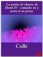 Couverture du livre « La partie de chasse de Henri IV ; comédie en 3 actes et en prose » de Charles Colle aux éditions Ebookslib
