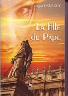 Couverture du livre « La fille du Pape » de Dessaucy Jacques aux éditions Saint Honore Editions
