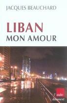 Couverture du livre « Liban, mon amour » de Jacques Beauchard aux éditions Editions De L'aube