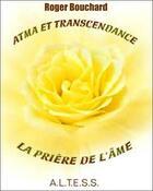 Couverture du livre « Atma et transcendance ; la prière de l'âme » de Roger Bouchard aux éditions Altess