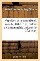 Couverture du livre « Napoleon et la conquete du monde, 1812-1832, histoire de la monarchie universelle. (ed.1836) » de Geoffroy-Chateau L-N aux éditions Hachette Bnf