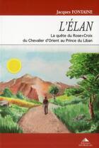Couverture du livre « L'élan ; la quête du Rose Croix du Chevalier d'Orient au Prince du Liban » de Jacques Fontaine aux éditions Detrad Avs
